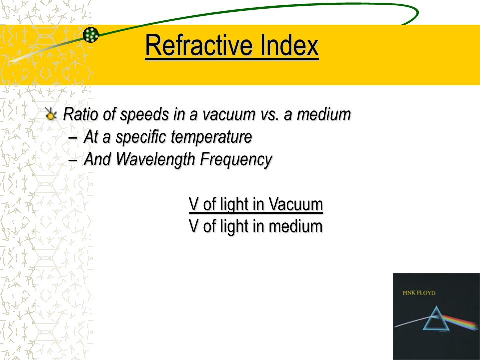 Refractive Index Ratio of speeds in a vacuum vs. a medium – At a specific temperature – And Wavelength Frequency V of light in Vacuum V of light in me