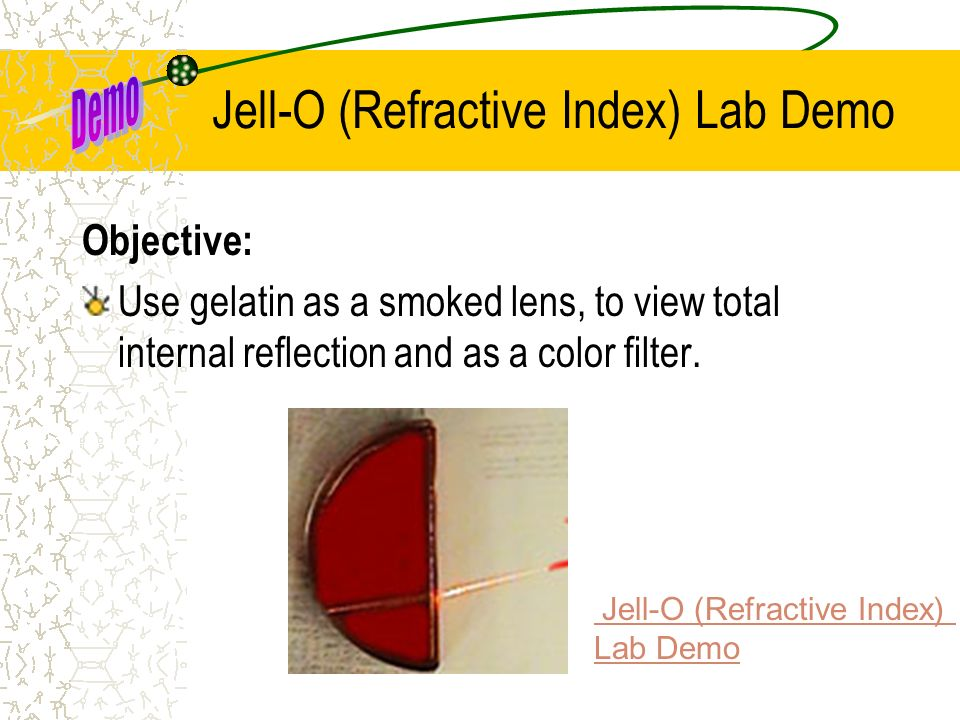 Jell-O (Refractive Index) Lab Demo Objective: Use gelatin as a smoked lens, to view total internal reflection and as a color filter. Jell-O (Refractiv