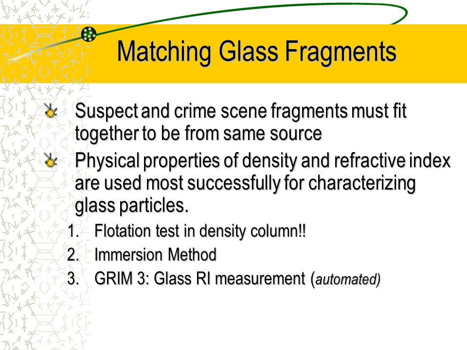 Matching Glass Fragments Suspect and crime scene fragments must fit together to be from same source Physical properties of density and refractive inde