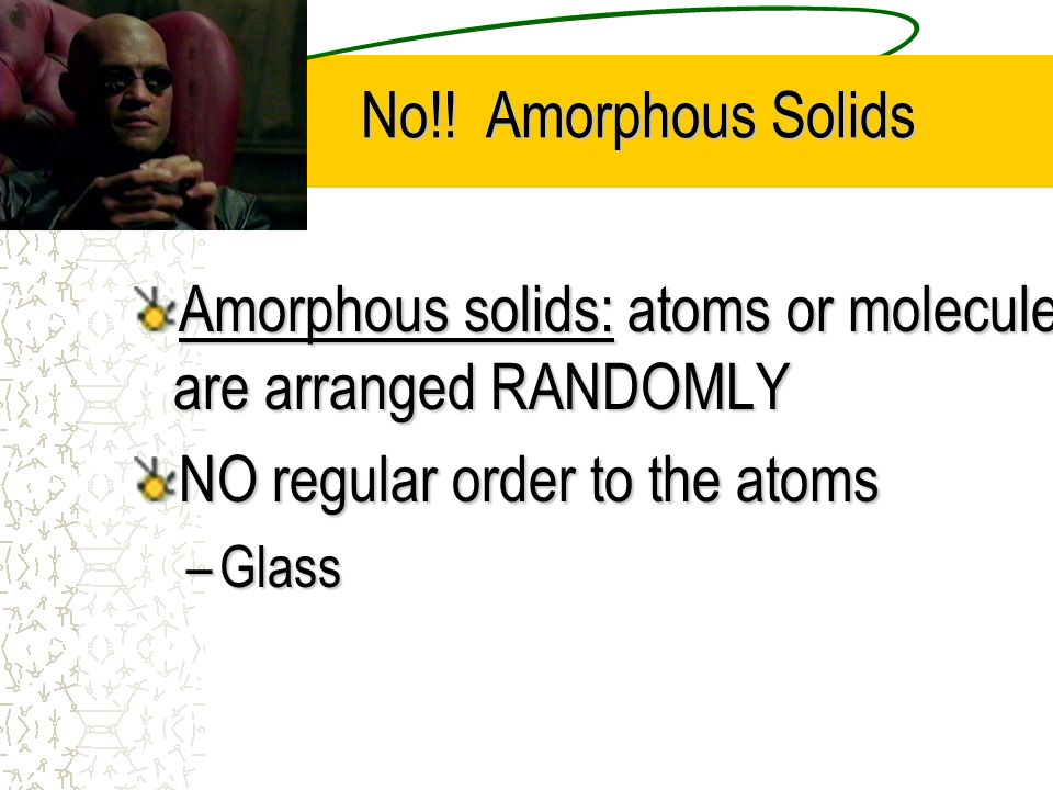 No!! Amorphous Solids No!! Amorphous Solids Amorphous solids: atoms or molecules are arranged RANDOMLY NO regular order to the atoms –Glass
