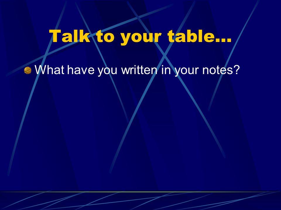 Talk to your table… What have you written in your notes?