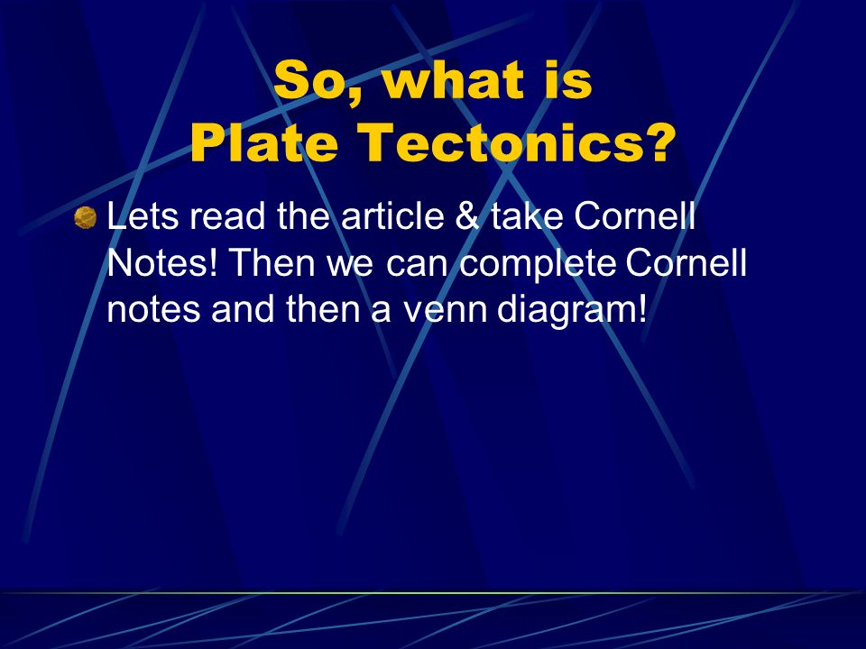 So, what is Plate Tectonics? Lets read the article & take Cornell Notes! Then we can complete Cornell notes and then a venn diagram!