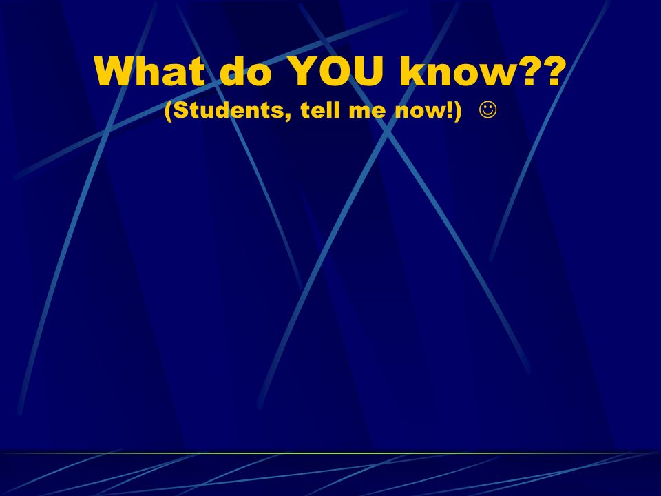 What do YOU know?? (Students, tell me now!)