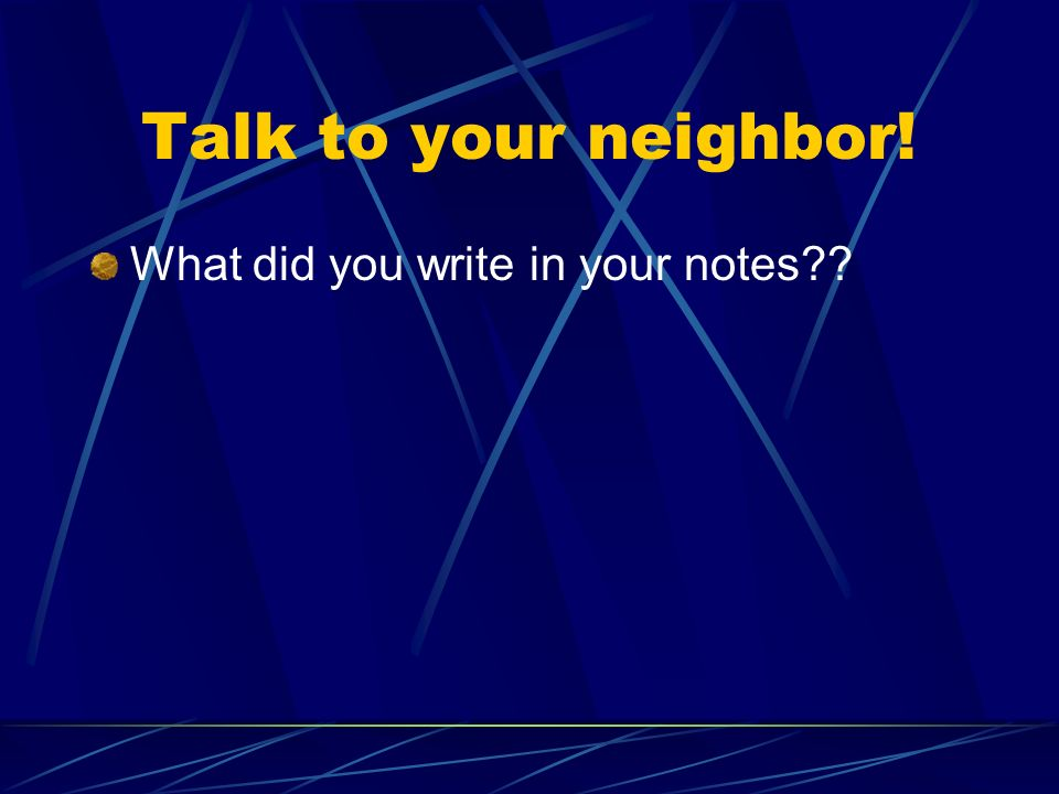 Talk to your neighbor! What did you write in your notes??