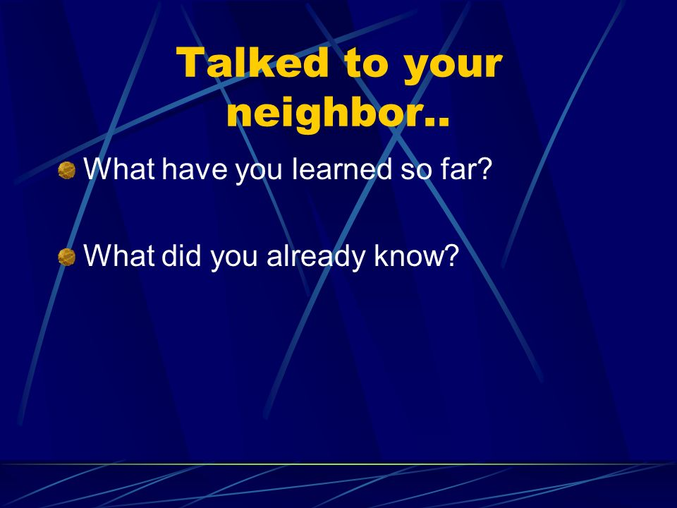 Talked to your neighbor.. What have you learned so far? What did you already know?