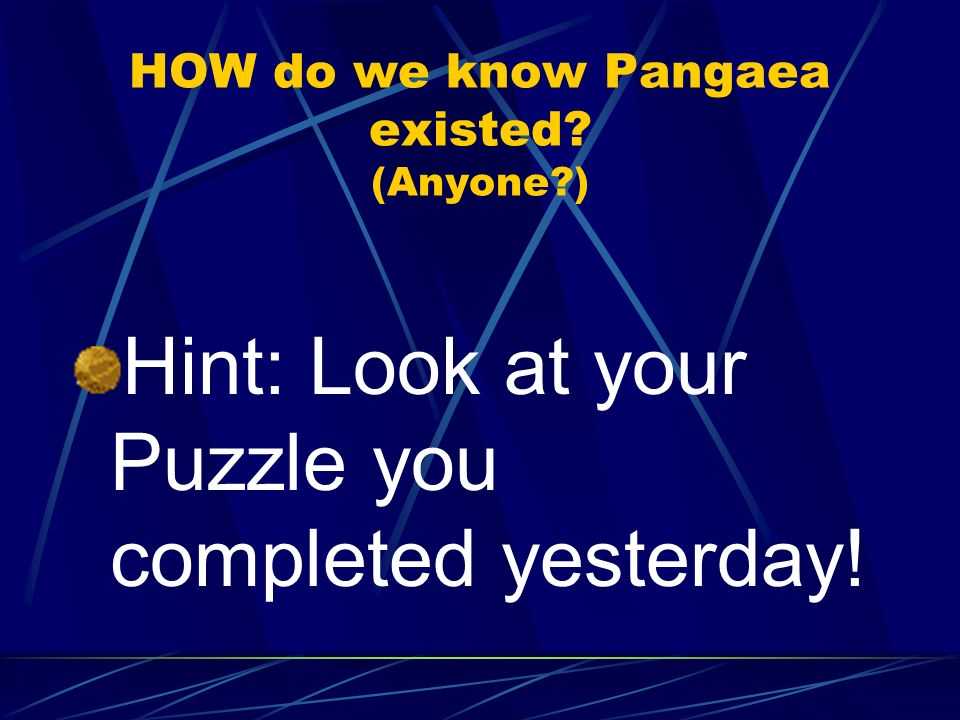 HOW do we know Pangaea existed? (Anyone?) Hint: Look at your Puzzle you completed yesterday!