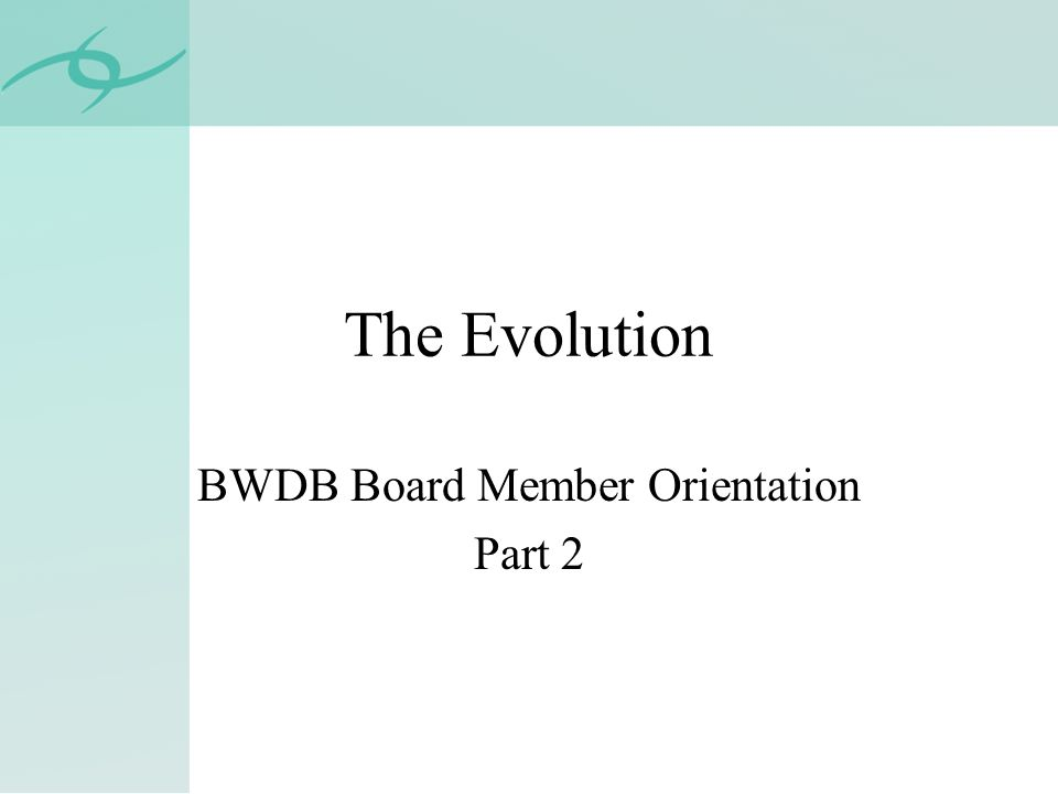 The Evolution BWDB Board Member Orientation Part 2