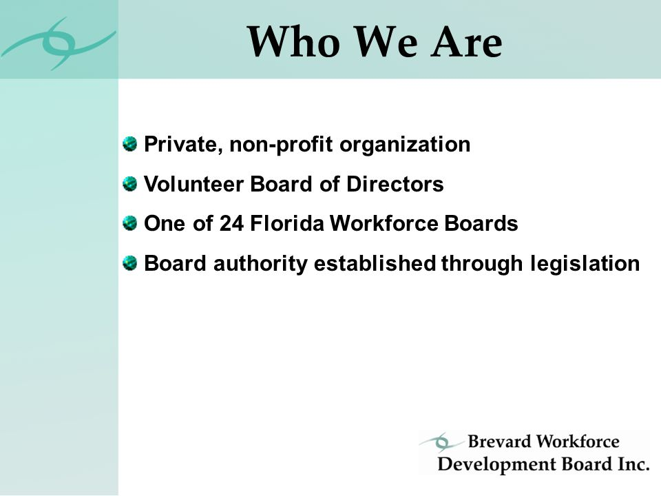 Private, non-profit organization Volunteer Board of Directors One of 24 Florida Workforce Boards Board authority established through legislation Who We Are