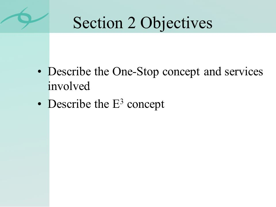 Section 2 Objectives Describe the One-Stop concept and services involved Describe the E 3 concept