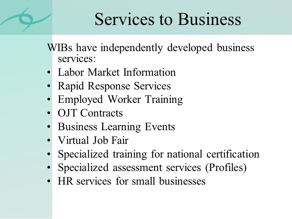 Services to Business WIBs have independently developed business services: Labor Market Information Rapid Response Services Employed Worker Training OJT Contracts Business Learning Events Virtual Job Fair Specialized training for national certification Specialized assessment services (Profiles) HR services for small businesses
