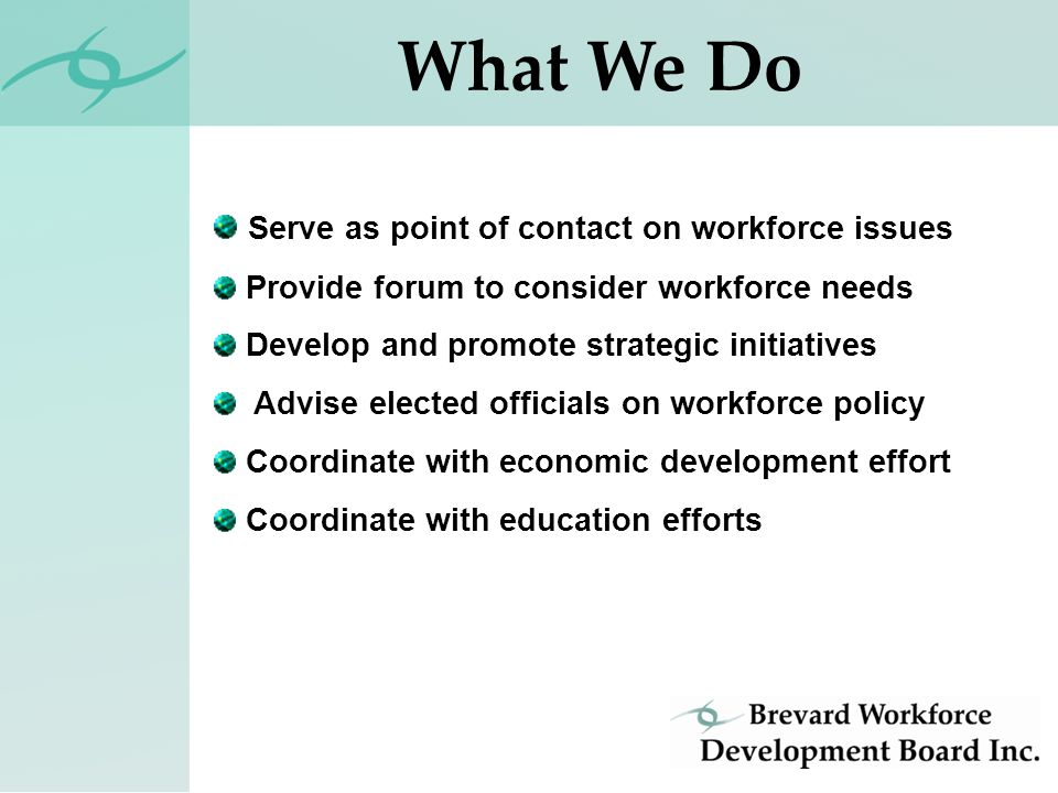 Serve as point of contact on workforce issues Provide forum to consider workforce needs Develop and promote strategic initiatives Advise elected officials on workforce policy Coordinate with economic development effort Coordinate with education efforts What We Do