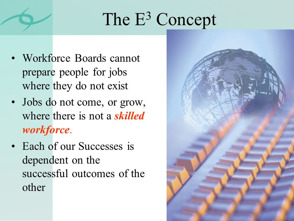 The E 3 Concept Workforce Boards cannot prepare people for jobs where they do not exist Jobs do not come, or grow, where there is not a skilled workforce.