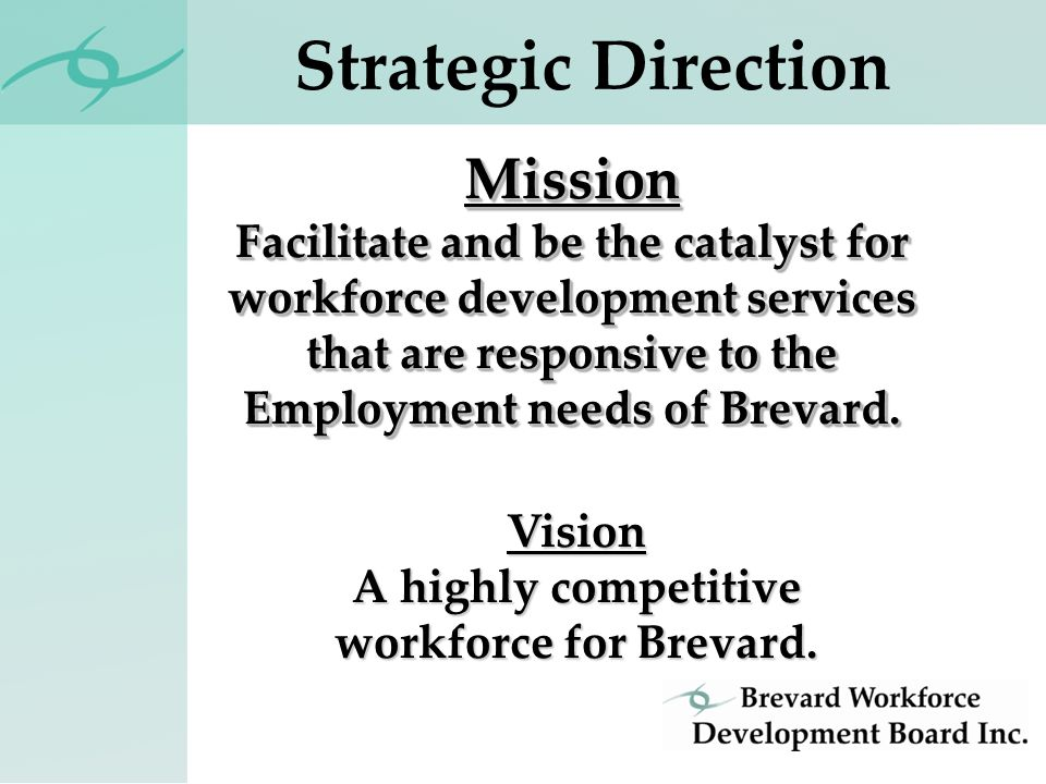 Strategic DirectionMission Facilitate and be the catalyst for workforce development services that are responsive to the Employment needs of Brevard.