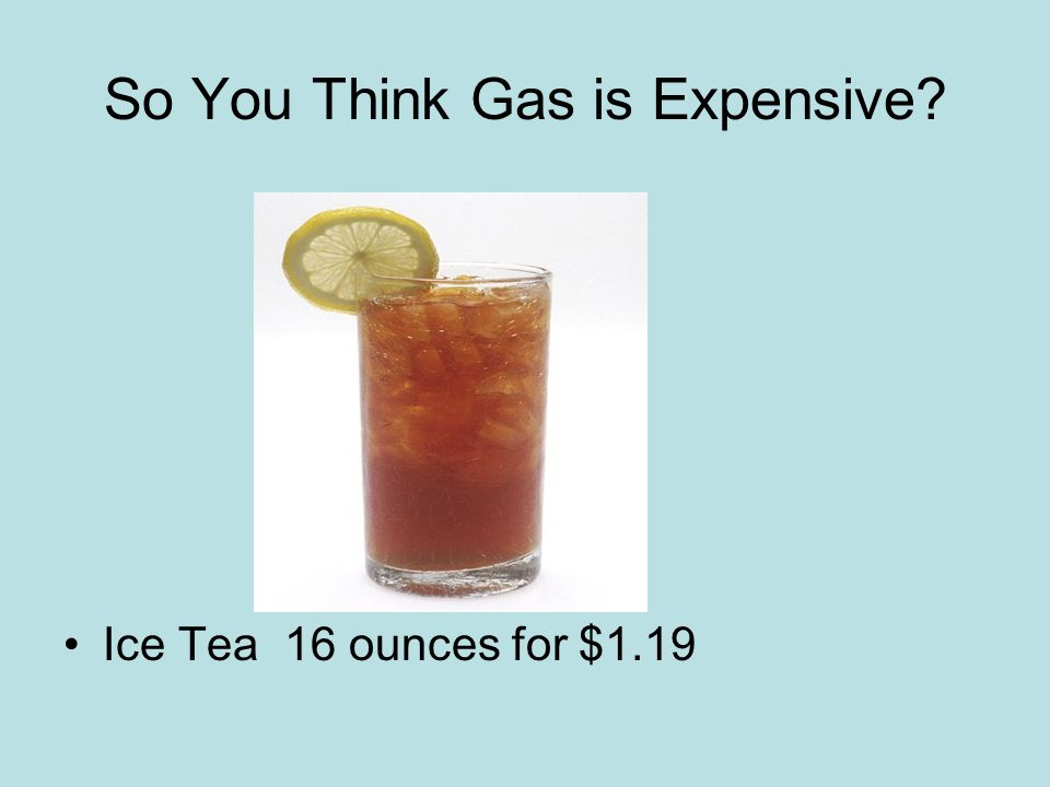 So You Think Gas is Expensive Ice Tea 16 ounces for $1.19