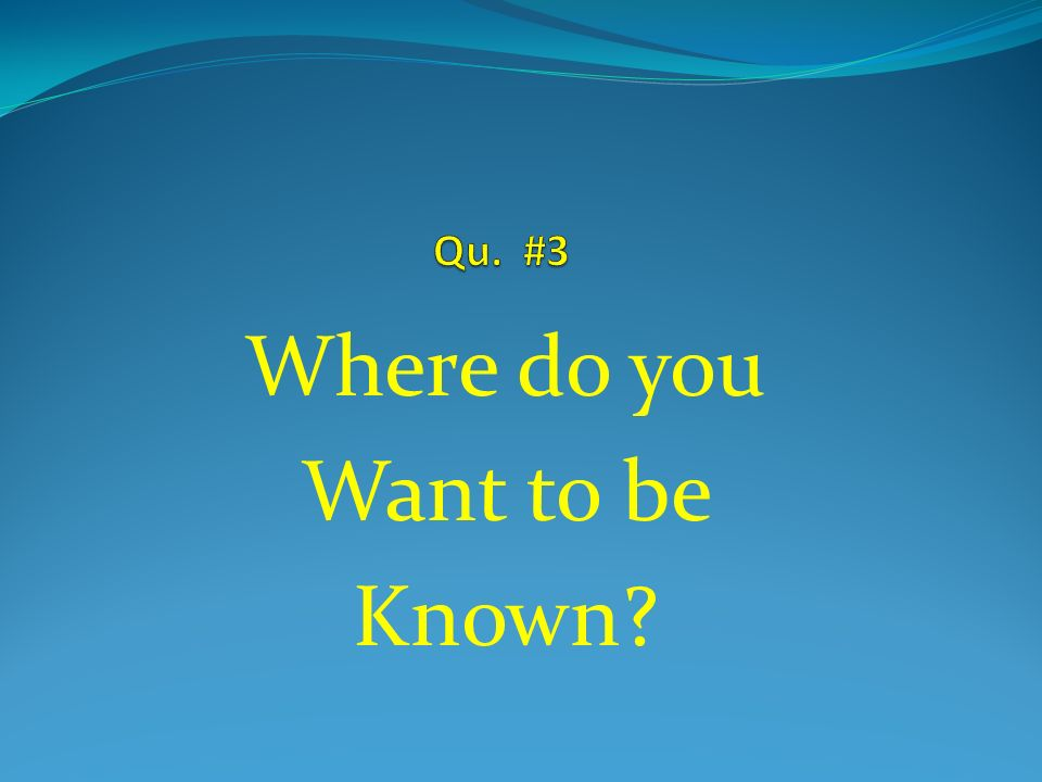 Where do you Want to be Known?