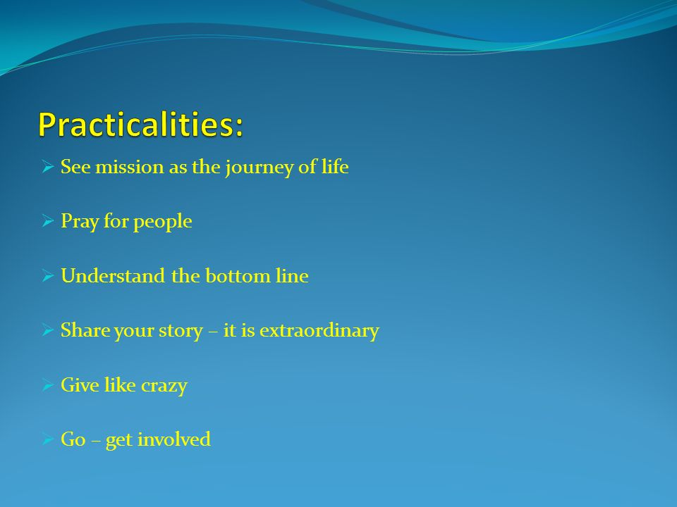 See mission as the journey of life Pray for people Understand the bottom line Share your story – it is extraordinary Give like crazy Go – get involved
