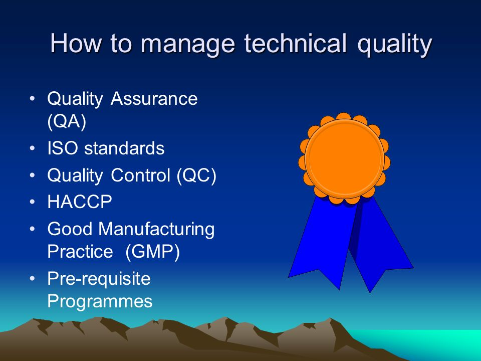 How to manage technical quality Quality Assurance (QA) ISO standards Quality Control (QC) HACCP Good Manufacturing Practice (GMP) Pre-requisite Progra