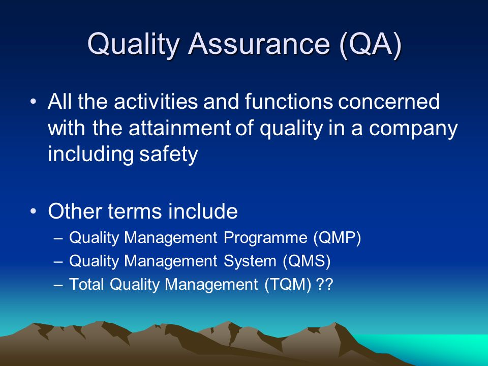 Quality Assurance (QA) All the activities and functions concerned with the attainment of quality in a company including safety Other terms include –Qu