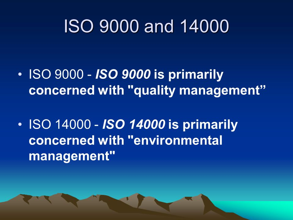 ISO 9000 and 14000 ISO 9000 - ISO 9000 is primarily concerned with