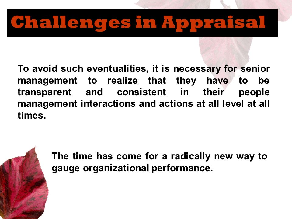 Challenges in Appraisal To avoid such eventualities, it is necessary for senior management to realize that they have to be transparent and consistent