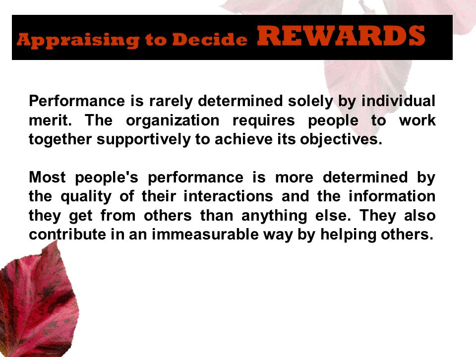 Appraising to Decide REWARDS Performance is rarely determined solely by individual merit. The organization requires people to work together supportive