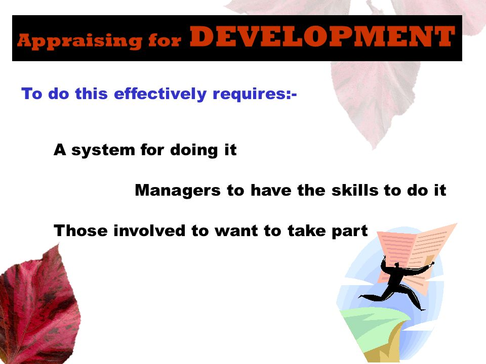 To do this effectively requires:- A system for doing it Managers to have the skills to do it Those involved to want to take part