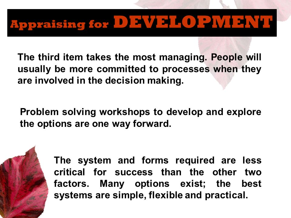 Appraising for DEVELOPMENT The third item takes the most managing. People will usually be more committed to processes when they are involved in the de