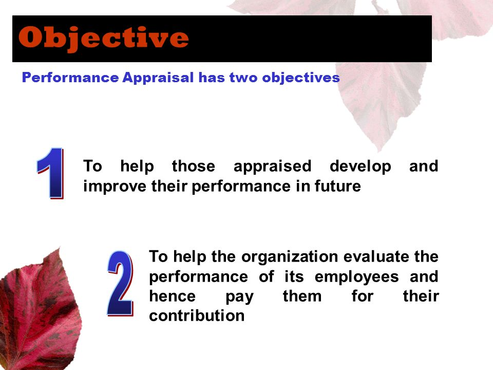Objective Performance Appraisal has two objectives To help those appraised develop and improve their performance in future To help the organization ev
