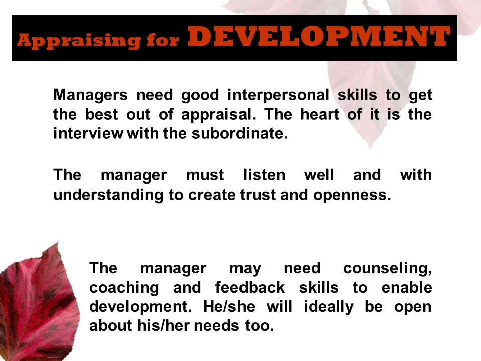 Appraising for DEVELOPMENT Managers need good interpersonal skills to get the best out of appraisal. The heart of it is the interview with the subordi