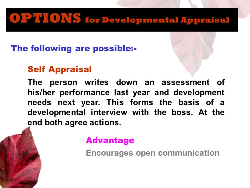 OPTIONS for Developmental Appraisal The following are possible:- Self Appraisal The person writes down an assessment of his/her performance last year