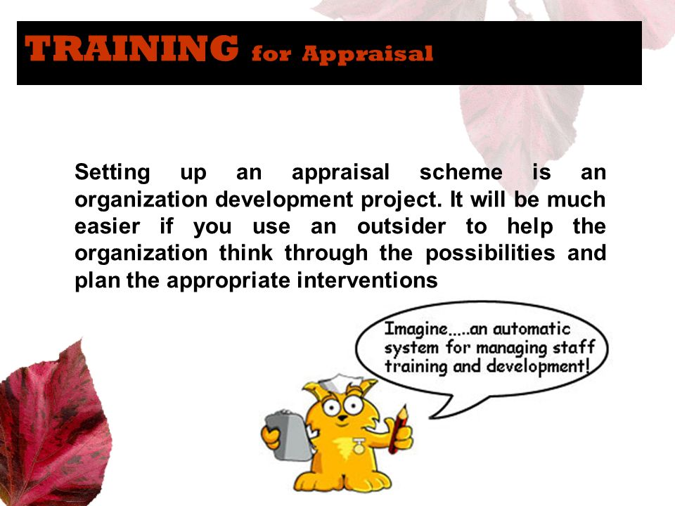 TRAINING for Appraisal Setting up an appraisal scheme is an organization development project. It will be much easier if you use an outsider to help th