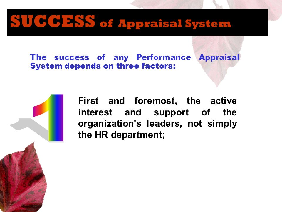 SUCCESS of Appraisal System The success of any Performance Appraisal System depends on three factors: First and foremost, the active interest and supp
