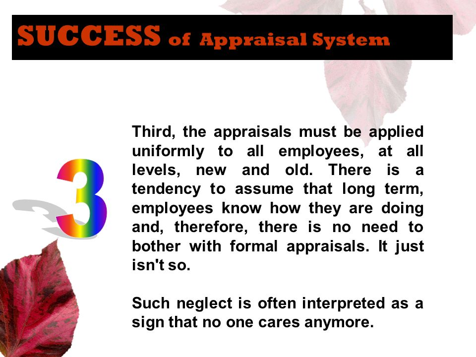 SUCCESS of Appraisal System Third, the appraisals must be applied uniformly to all employees, at all levels, new and old. There is a tendency to assum