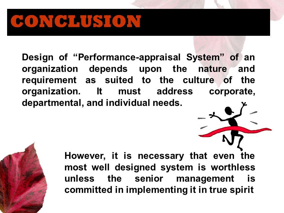 CONCLUSION Design of Performance-appraisal System of an organization depends upon the nature and requirement as suited to the culture of the organizat