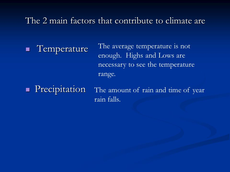 The 2 main factors that contribute to climate are Temperature Temperature Precipitation Precipitation The average temperature is not enough. Highs and