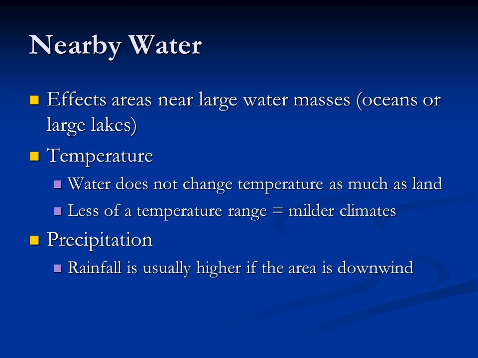 Nearby Water Effects areas near large water masses (oceans or large lakes) Effects areas near large water masses (oceans or large lakes) Temperature Temperature Water does not change temperature as much as land Water does not change temperature as much as land Less of a temperature range = milder climates Less of a temperature range = milder climates Precipitation Precipitation Rainfall is usually higher if the area is downwind Rainfall is usually higher if the area is downwind