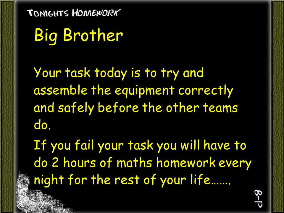 Big Brother Your task today is to try and assemble the equipment correctly and safely before the other teams do.