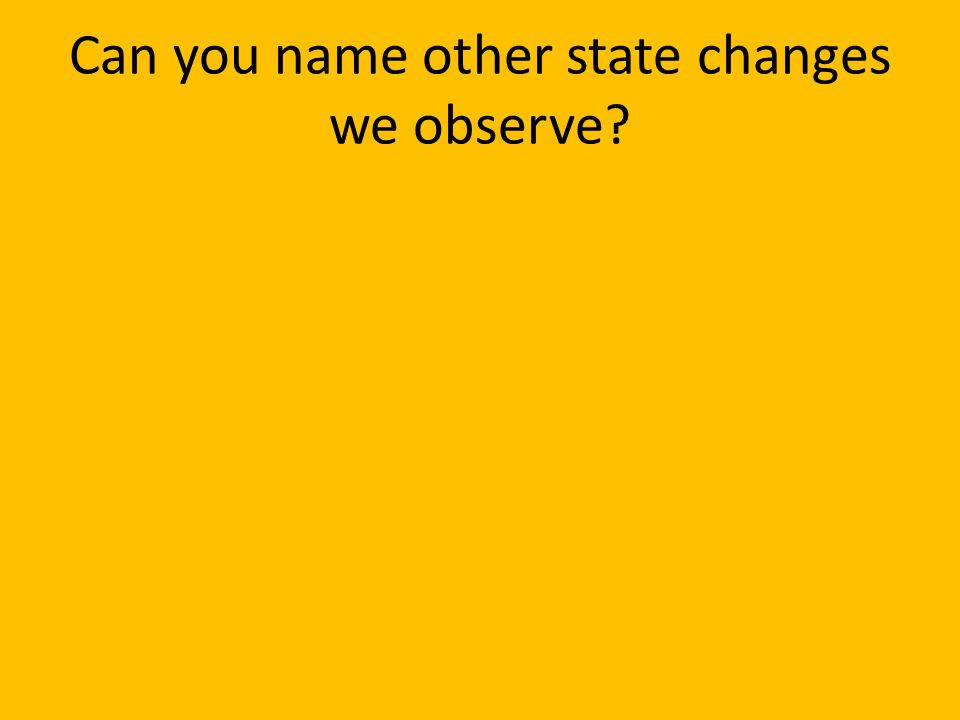Can you name other state changes we observe?