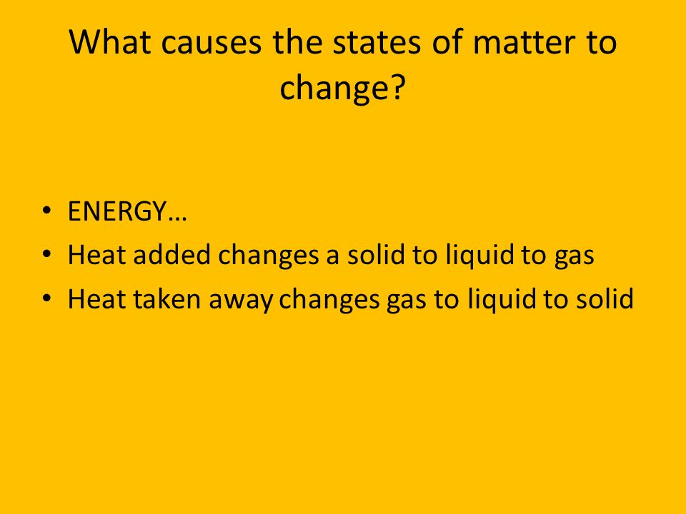 What causes the states of matter to change? ENERGY… Heat added changes a solid to liquid to gas Heat taken away changes gas to liquid to solid