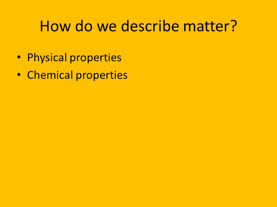 How do we describe matter? Physical properties Chemical properties