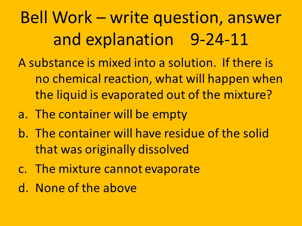 Bell Work – write question, answer and explanation 9-24-11 A substance is mixed into a solution. If there is no chemical reaction, what will happen wh