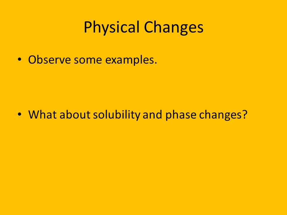 Physical Changes Observe some examples. What about solubility and phase changes?