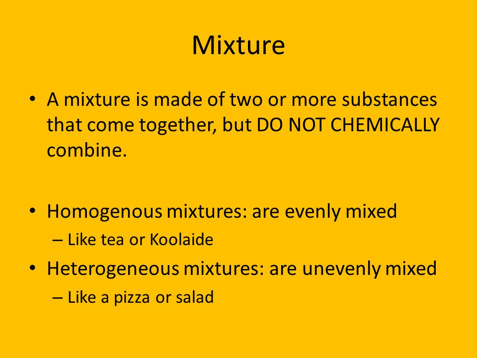 Mixture A mixture is made of two or more substances that come together, but DO NOT CHEMICALLY combine. Homogenous mixtures: are evenly mixed – Like te