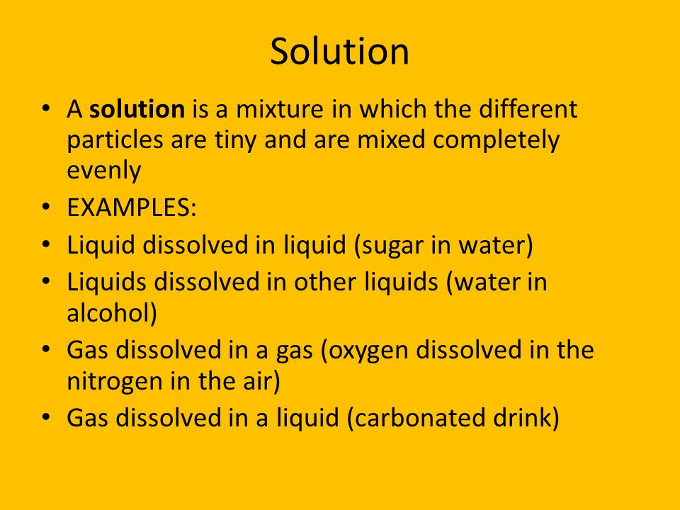Solution A solution is a mixture in which the different particles are tiny and are mixed completely evenly EXAMPLES: Liquid dissolved in liquid (sugar