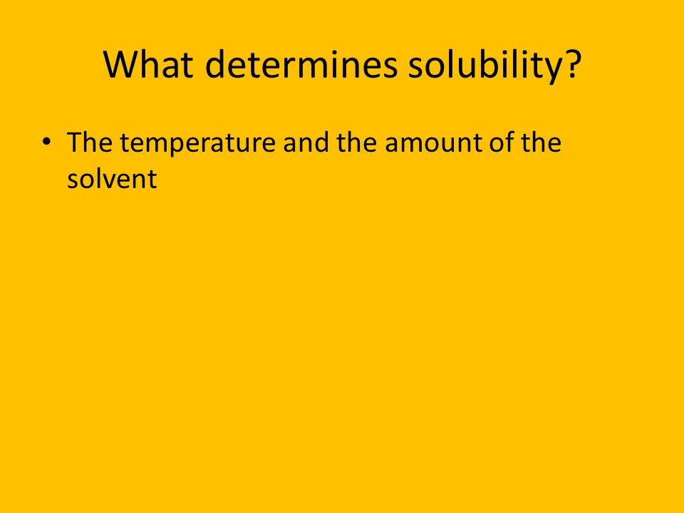What determines solubility? The temperature and the amount of the solvent