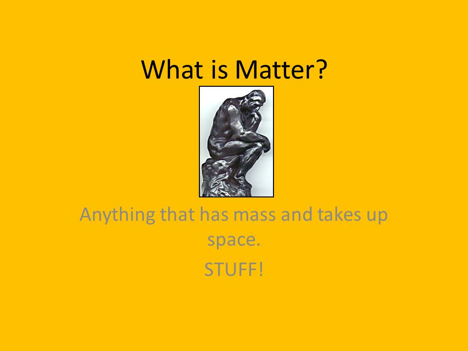 What is Matter? Anything that has mass and takes up space. STUFF!