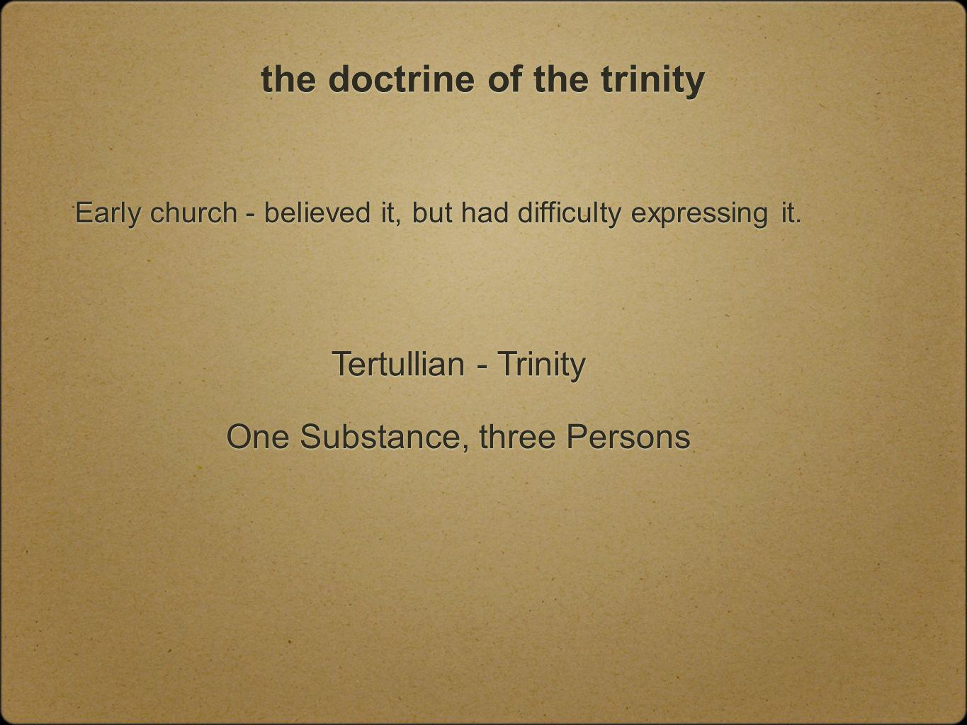 the doctrine of the trinity Early church - believed it, but had difficulty expressing it.