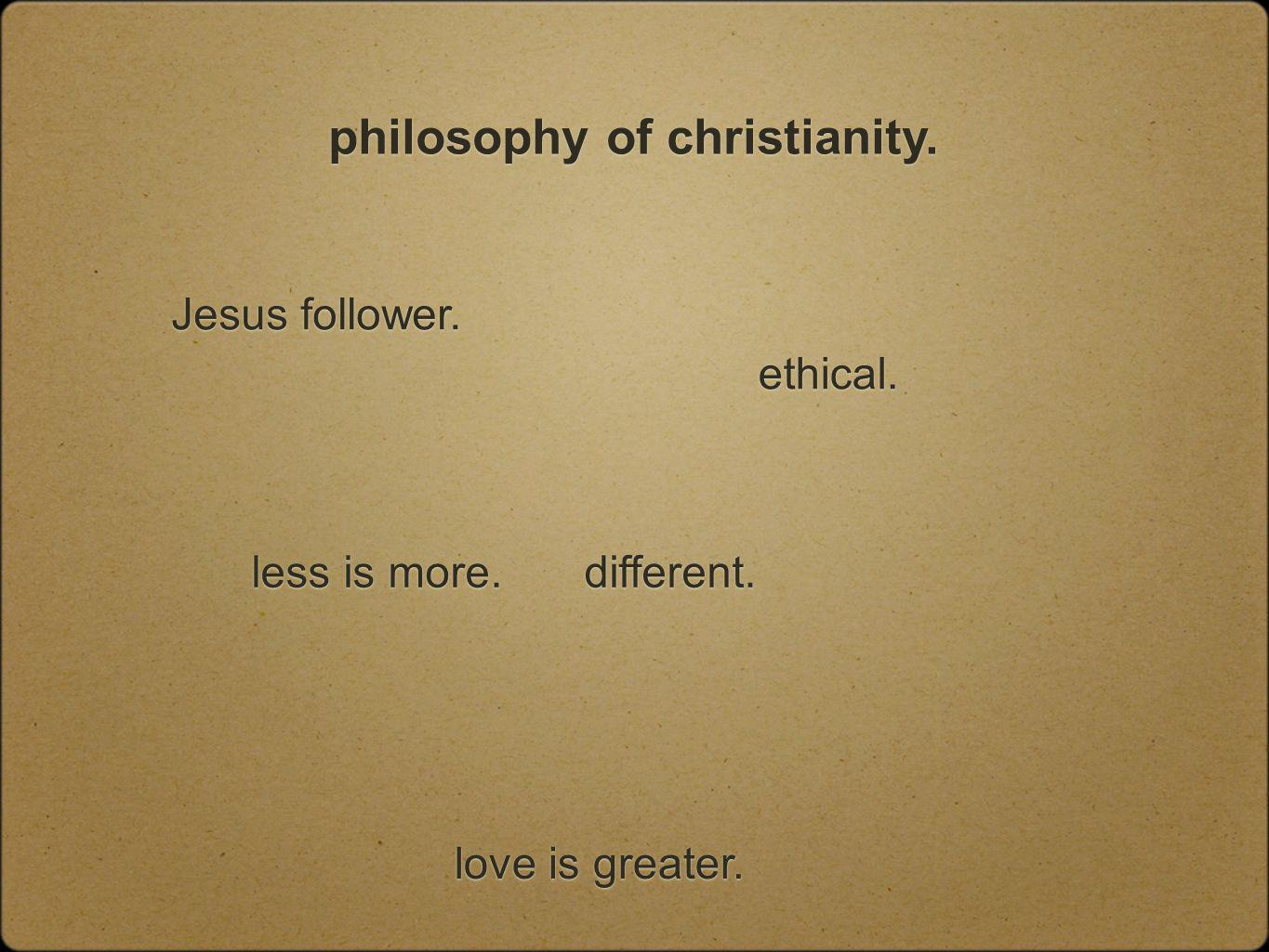 philosophy of christianity. Jesus follower. ethical. love is greater. different. less is more.
