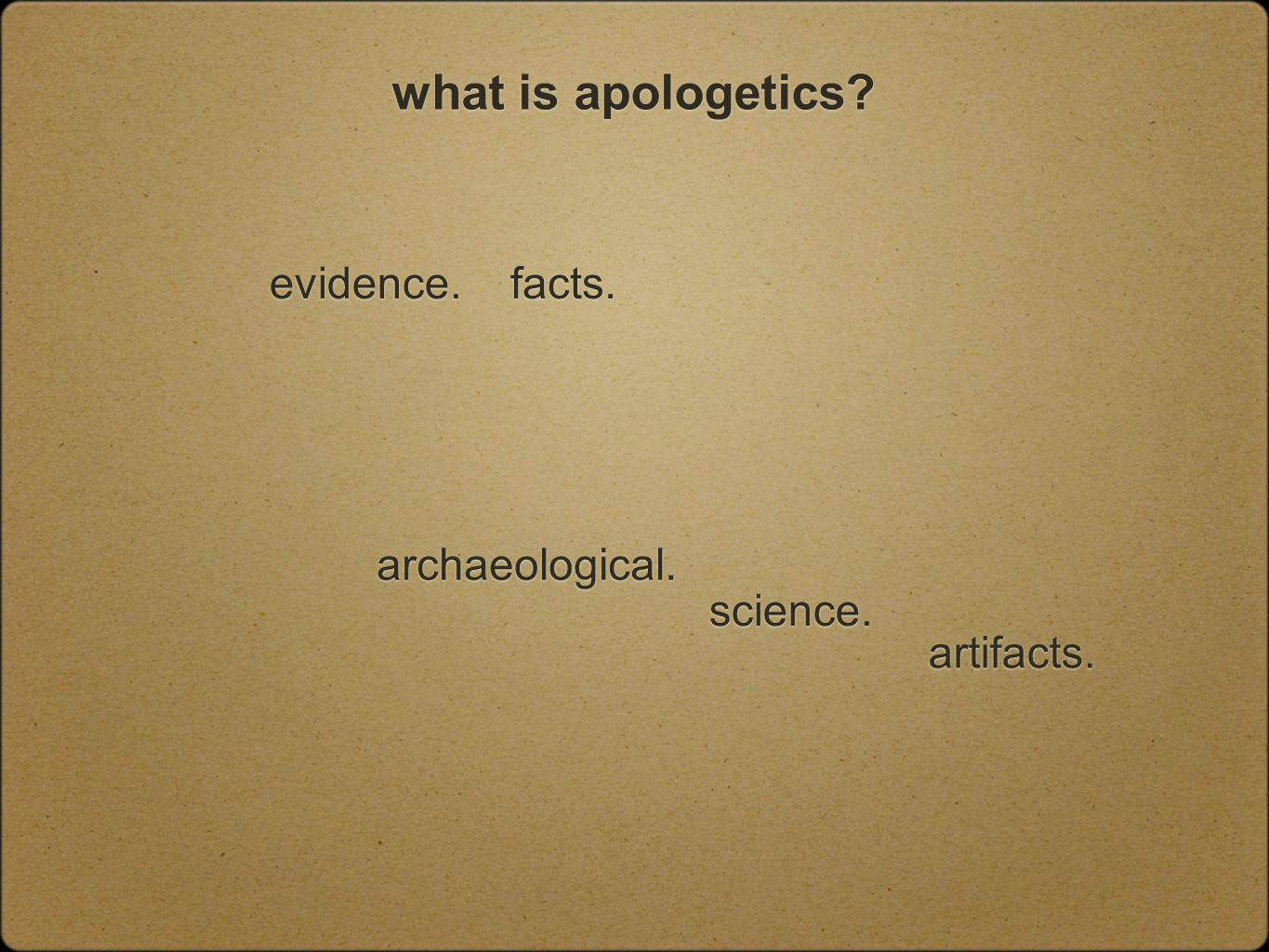 what is apologetics facts. science. evidence. archaeological. artifacts.