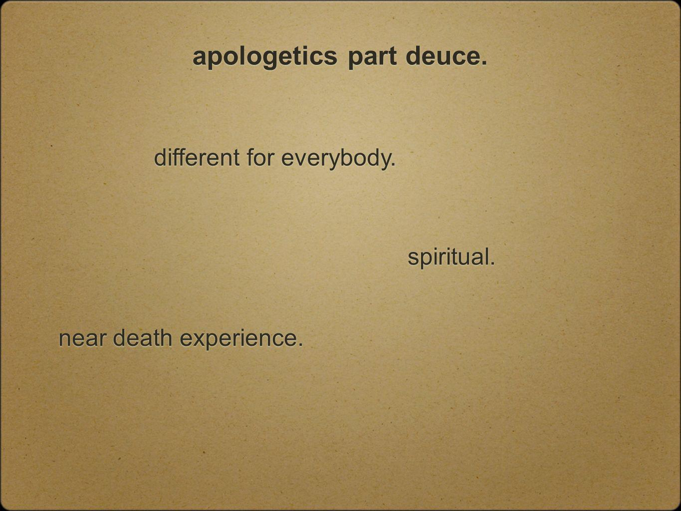 apologetics part deuce. different for everybody. spiritual. near death experience.